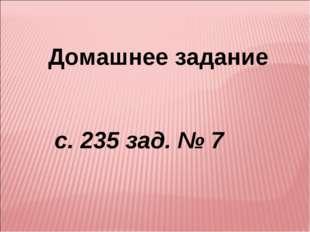Домашнее задание с. 235 зад. № 7