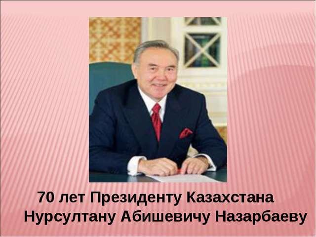 70 лет Президенту Казахстана Нурсултану Абишевичу Назарбаеву