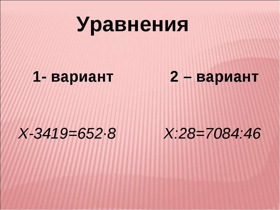 Уравнения 1- вариант 2 – вариант Х-3419=652·8 Х:28=7084:46