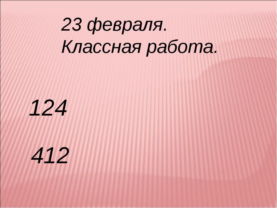 23 февраля. Классная работа. 124 412