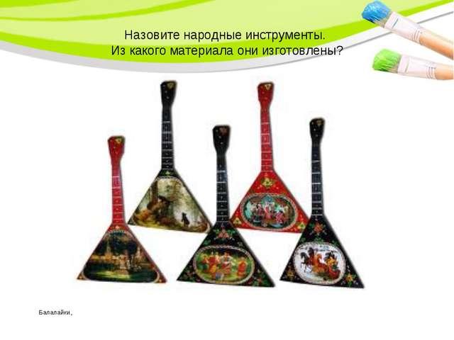 Назовите народные инструменты. Из какого материала они изготовлены? Балалайки,
