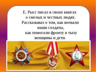 Основная тема произведений Е. Рысса— о советских тружениках, о смелых и чес