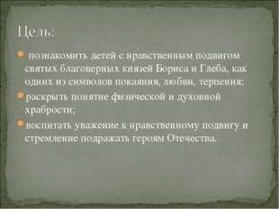 познакомить детей с нравственным подвигом святых благоверных князей Бориса и