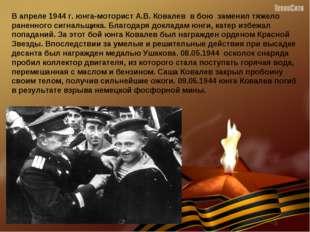 В апреле 1944 г. юнга-моторист А.В. Ковалев в бою заменил тяжело раненного