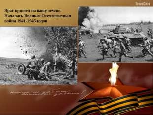 Враг пришел на нашу землю. Началась Великая Отечественная война 1941-1945 годов