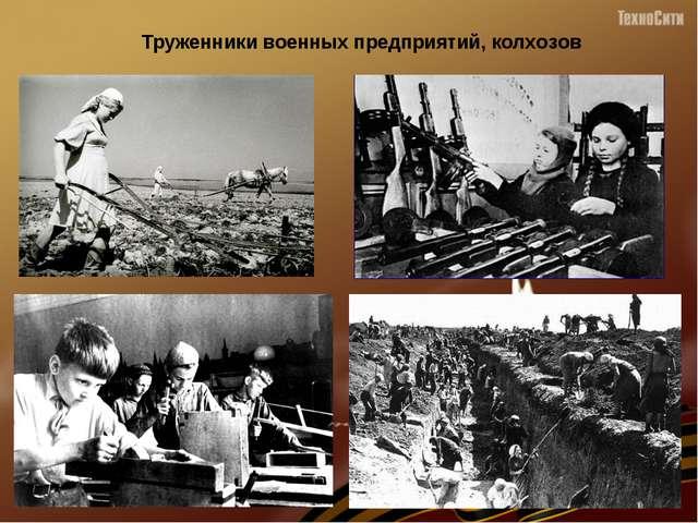 Труженники военных предприятий, колхозов