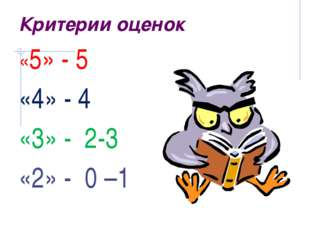 Критерии оценок «5» - 5 «4» - 4 «3» -  2-3 «2» -  0 –1