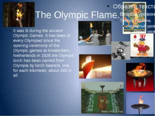 The Olympic Flame. It was lit during the ancient Olympic Games. It has been l