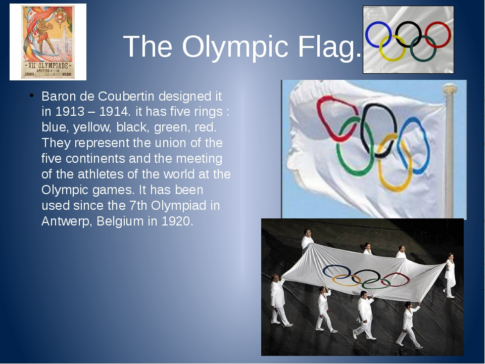 The Olympic Flag. Baron de Coubertin designed it in 1913 – 1914. it has five...