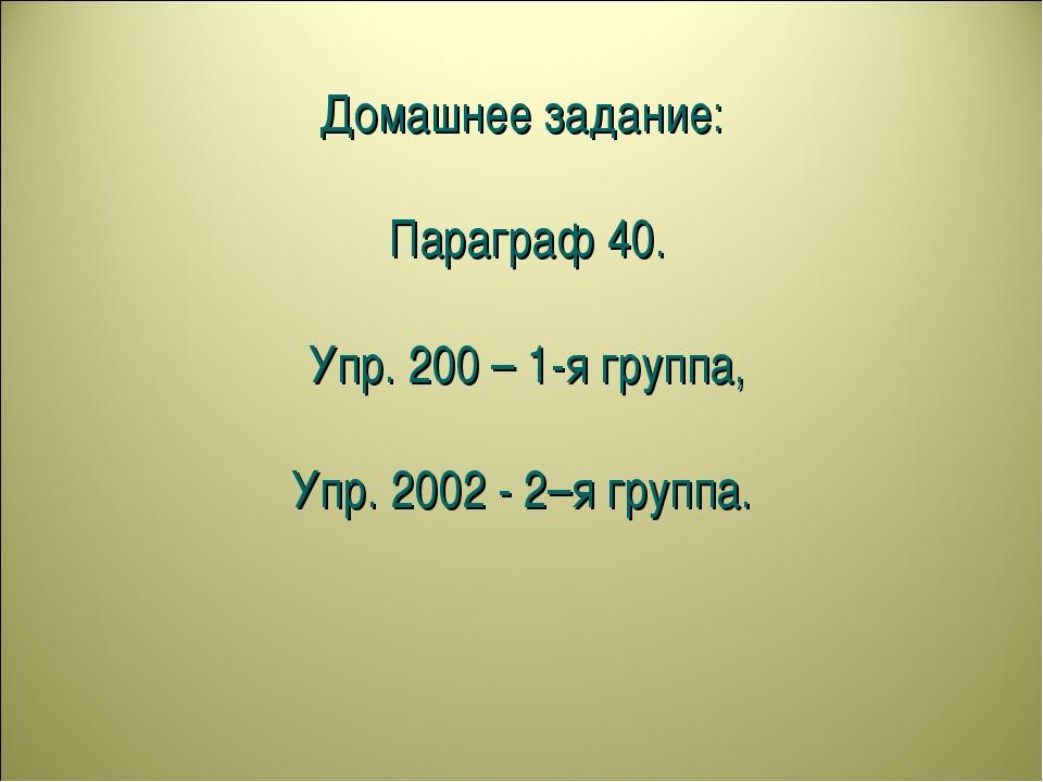 Домашнее задание: Параграф 40. Упр. 200 – 1-я группа, Упр. 2002 - 2–я группа.