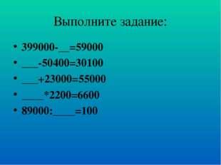 Выполните задание: 399000-__=59000 ___-50400=30100 ___+23000=55000 ____*2200=