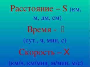 Расстояние – S (км, м, дм, см) Время - t (сут., ч, мин, с) Скорость – Ʋ (км/