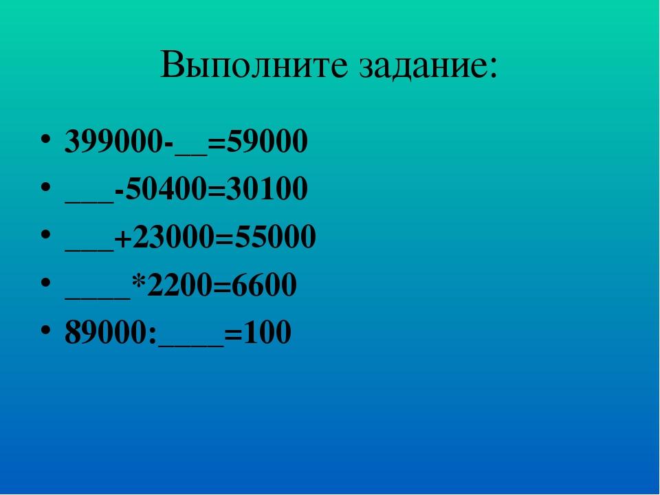 Выполните задание: 399000-__=59000 ___-50400=30100 ___+23000=55000 ____*2200=...