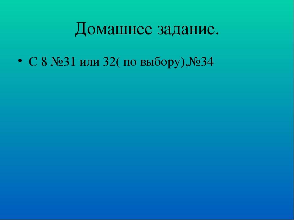 Домашнее задание. С 8 №31 или 32( по выбору),№34