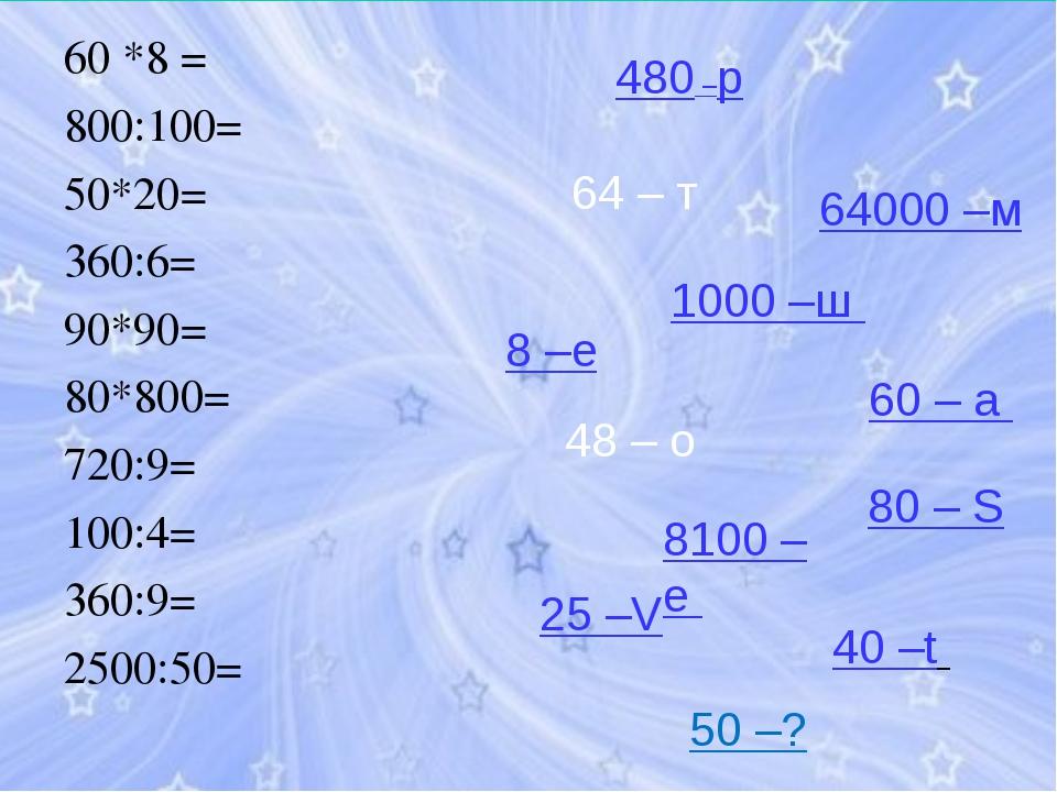 60 *8 = 800:100= 50*20= 360:6= 90*90= 80*800= 720:9= 100:4= 360:9= 2500:50= 4...
