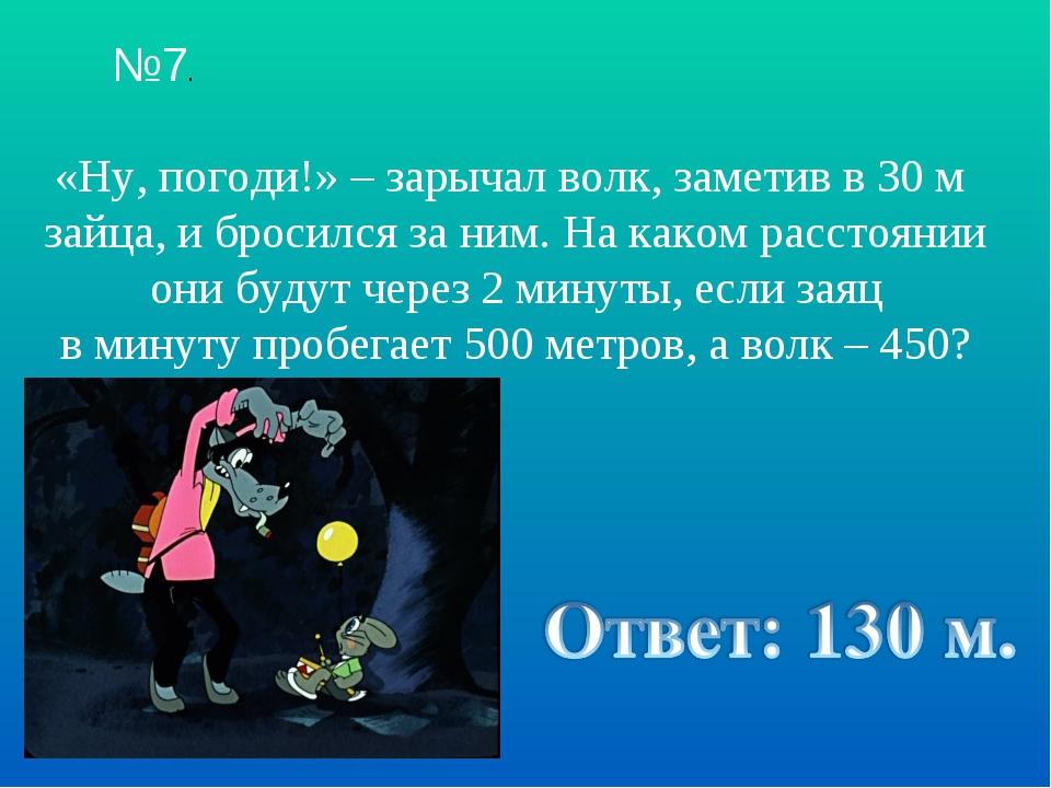 №7. «Ну, погоди!» – зарычал волк, заметив в 30 м зайца, и бросился за ним. На...