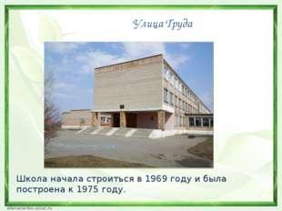 Улица Труда Школа начала строиться в 1969 году и была построена к 1975 году.