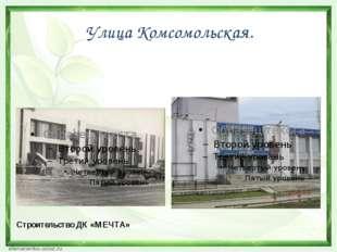 Улица Комсомольская. Строительство ДК «МЕЧТА»