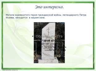 Это интересно. Могила знаменитого героя гражданской войны, легендарного Петр