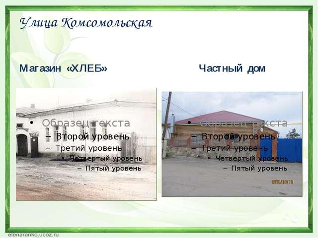 Улица Комсомольская Магазин «ХЛЕБ» Частный дом