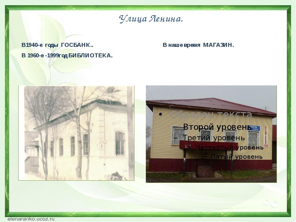 Улица Ленина. В1940-е годы ГОСБАНК.. В наше время МАГАЗИН. В 1960-е -1999год...