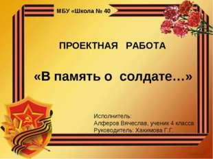 МБУ «Школа № 40 ПРОЕКТНАЯ РАБОТА «В память о солдате…» Исполнитель: Алферов В