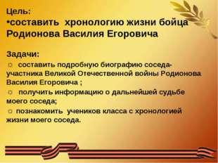 Цель: составить хронологию жизни бойца Родионова Василия Егоровича Задачи: ☼