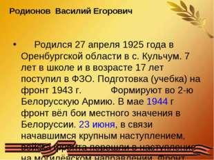 Родионов Василий Егорович Родился 27 апреля 1925 года в Оренбургской области