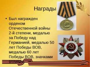 Награды Был награжден орденом Отечественной войны 2-й степени, медалью за Поб
