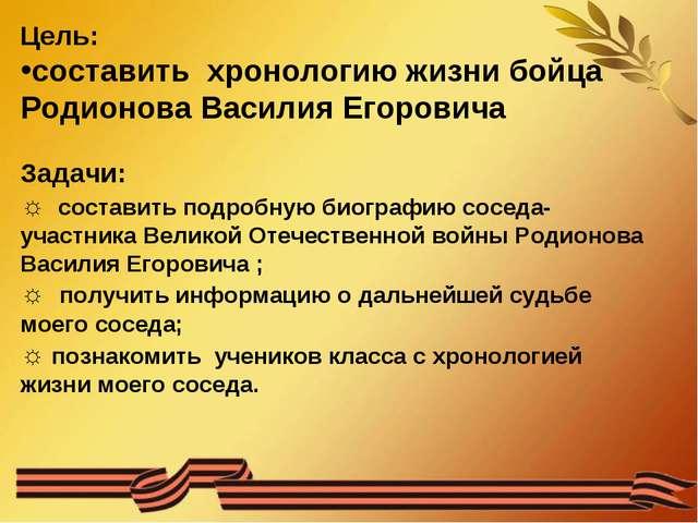 Цель: составить хронологию жизни бойца Родионова Василия Егоровича Задачи: ☼...