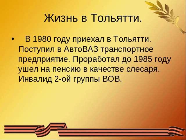 Жизнь в Тольятти. В 1980 году приехал в Тольятти. Поступил в АвтоВАЗ транспор...