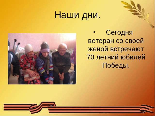 Наши дни. Сегодня ветеран со своей женой встречают 70 летний юбилей Победы.