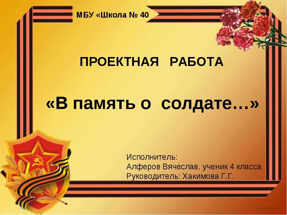 МБУ «Школа № 40 ПРОЕКТНАЯ РАБОТА «В память о солдате…» Исполнитель: Алферов В...