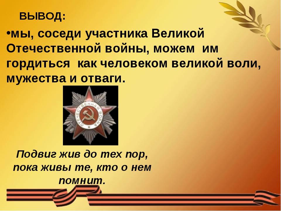 мы, соседи участника Великой Отечественной войны, можем им гордиться как чело...