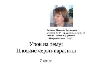 Урок на тему: Плоские черви-паразиты 7 класс Зайкова Наталья Борисовна учител