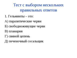 Тест с выбором нескольких правильных ответов 1. Гельминты – это: А) паразитич