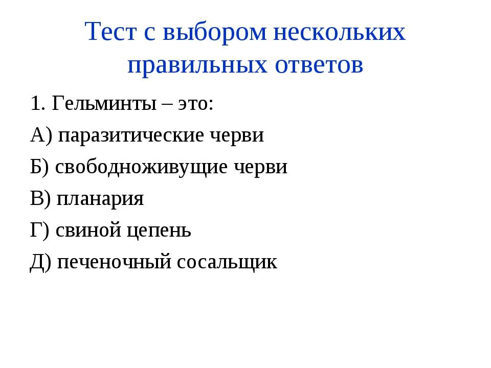Тест с выбором нескольких правильных ответов 1. Гельминты – это: А) паразитич...