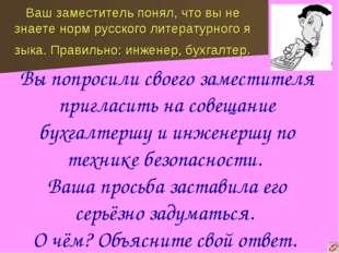 Ваш заместитель понял, что вы не знаете норм русского литературного я зыка. П
