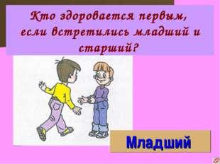 Младший Кто здоровается первым, если встретились младший и старший?