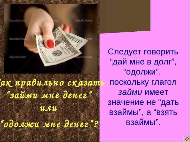 """Как правильно сказать """"займи мне денег"""" или """"одолжи мне денег""""? Следует гово..."""