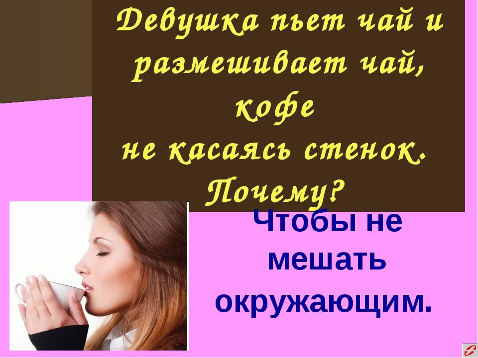 Девушка пьет чай и размешивает чай, кофе не касаясь стенок. Почему? Чтобы не...