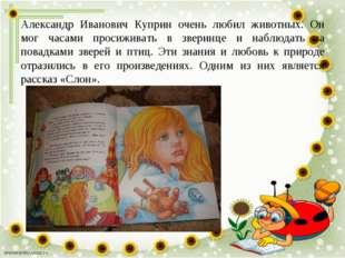 Александр Иванович Куприн очень любил животных. Он мог часами просиживать в з