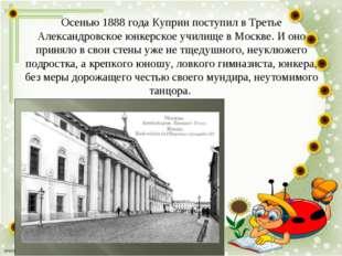 Осенью 1888 года Куприн поступил в Третье Александровское юнкерское училище в