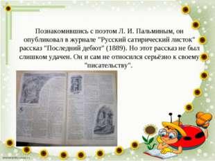 """Познакомившись с поэтом Л. И. Пальминым, он опубликовал в журнале """"Русский са"""