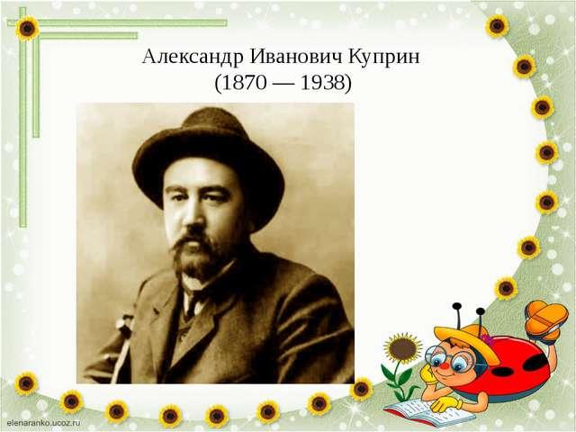 Александр Иванович Куприн (1870 — 1938)