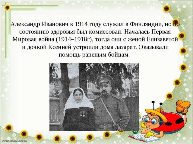 Александр Иванович в 1914 году служил в Финляндии, но по состоянию здоровья б...