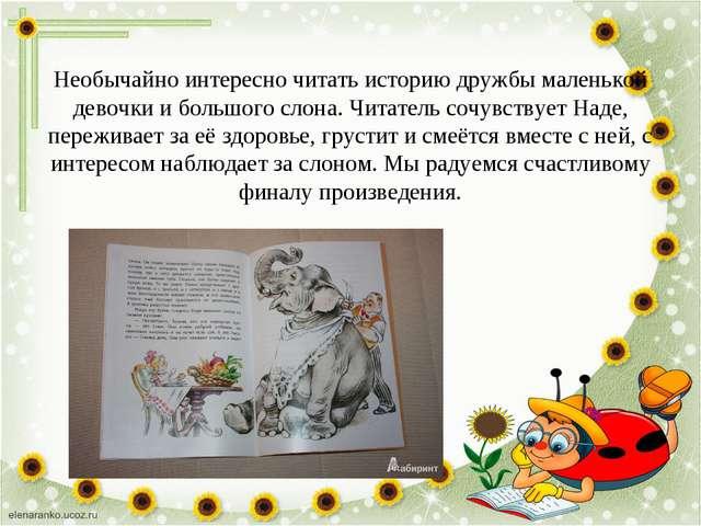 Необычайно интересно читать историю дружбы маленькой девочки и большого слона...