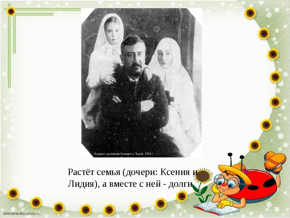 Растёт семья (дочери: Ксения и Лидия), а вместе с ней - долги.