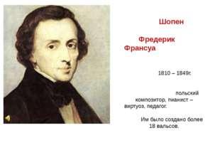 Шопен Фредерик Франсуа 1810 – 1849г. польский композитор, пианист – виртуоз,