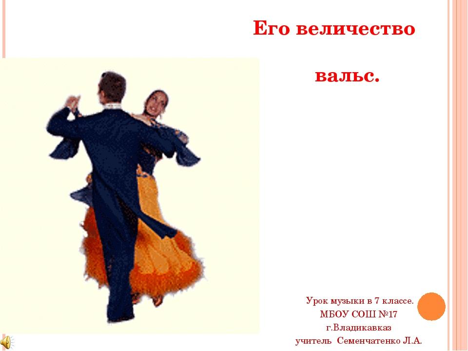 Его величество вальс. Урок музыки в 7 классе. МБОУ СОШ №17 г.Владикавказ учит...